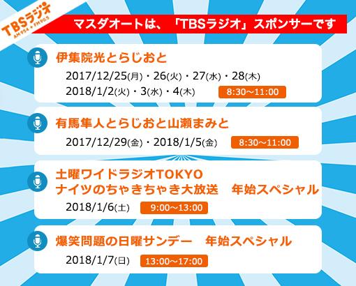 マスダオートは、「TBSラジオ」スポンサーです 伊集院光とらじおと 2017/12/25(月)・26(火)・27(水)・28(木) 2018/1/2(火)・3(水)・4(木) 8:30〜11:00 有馬隼人とらじおと山瀬まみと 2017/12/29(金)・2018/1/5(金) 8:30〜11:00 土曜ワイドラジオTOKYO ナイツのちゃきちゃき大放送 年始スペシャル 2018/1/6(土) 9:00〜13:00 爆笑問題の日曜サンデー 年始スペシャル 2018/1/7(日) 13:00〜17:00